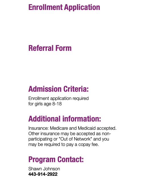 "Enrollment Application Referral Form Admission Criteria: Enrollment application required for girls age 8-18 Additional information: Insurance: Medicare and Medicaid accepted. Other insurance may be accepted as non-participating or ""Out of Network"" and you may be required to pay a copay fee. Program Contact: Shawn Johnson 443-914-2922"