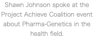 Shawn Johnson spoke at the Project Achieve Coalition event about Pharma-Genetics in the health field.