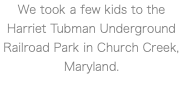 We took a few kids to the Harriet Tubman Underground Railroad Park in Church Creek, Maryland.