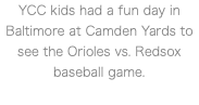 YCC kids had a fun day in Baltimore at Camden Yards to see the Orioles vs. Redsox baseball game.