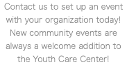 Contact us to set up an event with your organization today! New community events are always a welcome addition to the Youth Care Center!