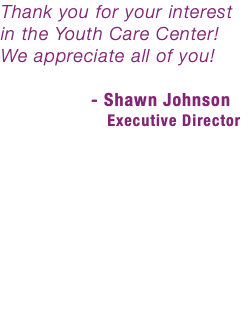 Thank you for your interest in the Youth Care Center! We appreciate all of you! - Shawn Johnson Executive Director