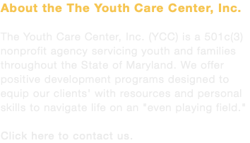 "About the The Youth Care Center, Inc. The Youth Care Center, Inc. (YCC) is a 501c(3) nonprofit agency servicing youth and families throughout the State of Maryland. We offer positive development programs designed to equip our clients' with resources and personal skills to navigate life on an ""even playing field."" Click here to contact us."