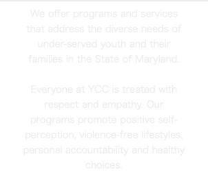We offer programs and services that address the diverse needs of under-served youth and their families in the State of Maryland. Everyone at YCC is treated with respect and empathy. Our programs promote positive self-perception, violence-free lifestyles, personal accountability and healthy choices.