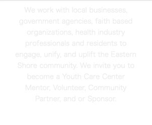 We work with local businesses, government agencies, faith based organizations, health industry professionals and residents to engage, unify, and uplift the Eastern Shore community. We invite you to become a Youth Care Center Mentor, Volunteer, Community Partner, and or Sponsor.